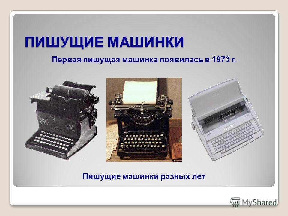 ПИШУЩИЕ МАШИНКИ Пишущие машинки разных лет Первая пишущая машинка появилась в 1873 г.
