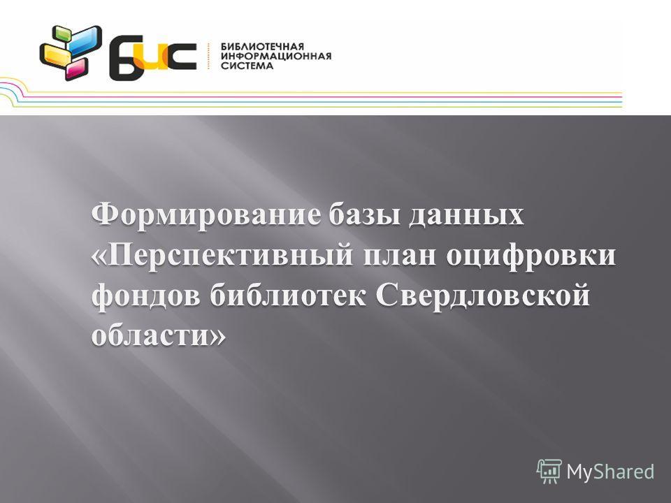 Формирование базы данных « Перспективный план оцифровки фондов библиотек Свердловской области »