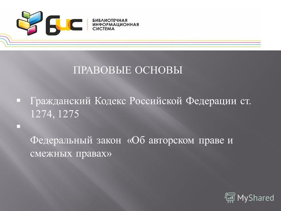 ПРАВОВЫЕ ОСНОВЫ Гражданский Кодекс Российской Федерации ст. 1274, 1275 Федеральный закон « Об авторском праве и смежных правах »