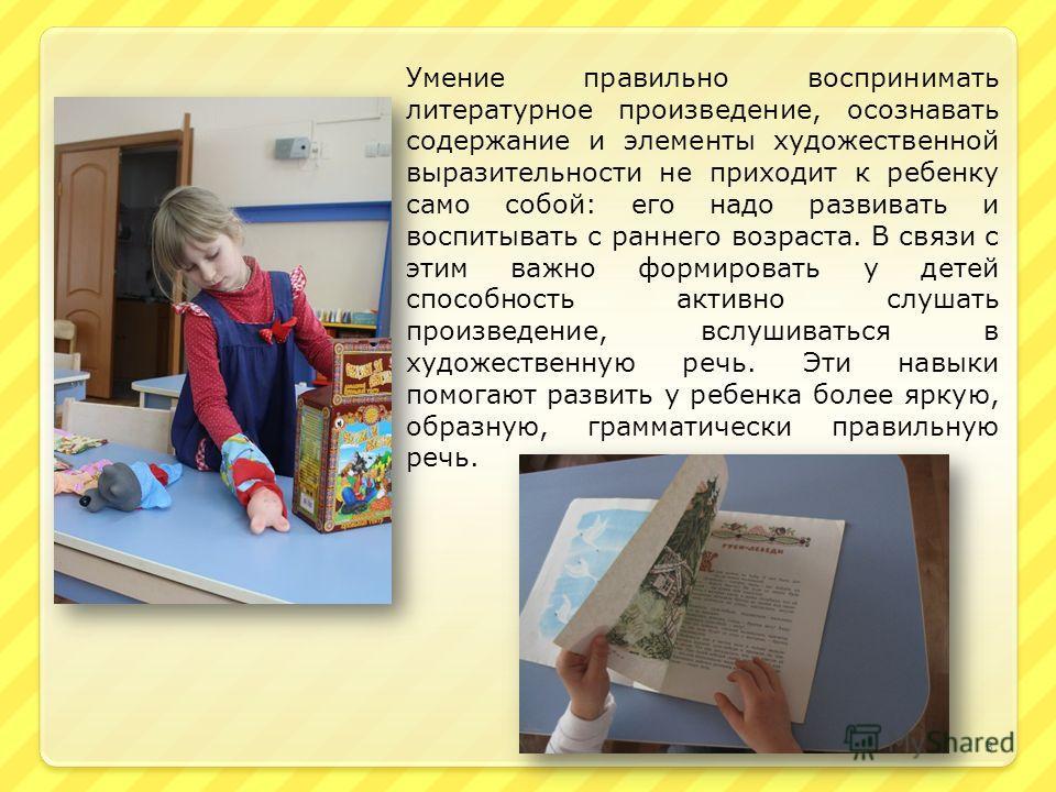 Умение правильно воспринимать литературное произведение, осознавать содержание и элементы художественной выразительности не приходит к ребенку само собой: его надо развивать и воспитывать с раннего возраста. В связи с этим важно формировать у детей с