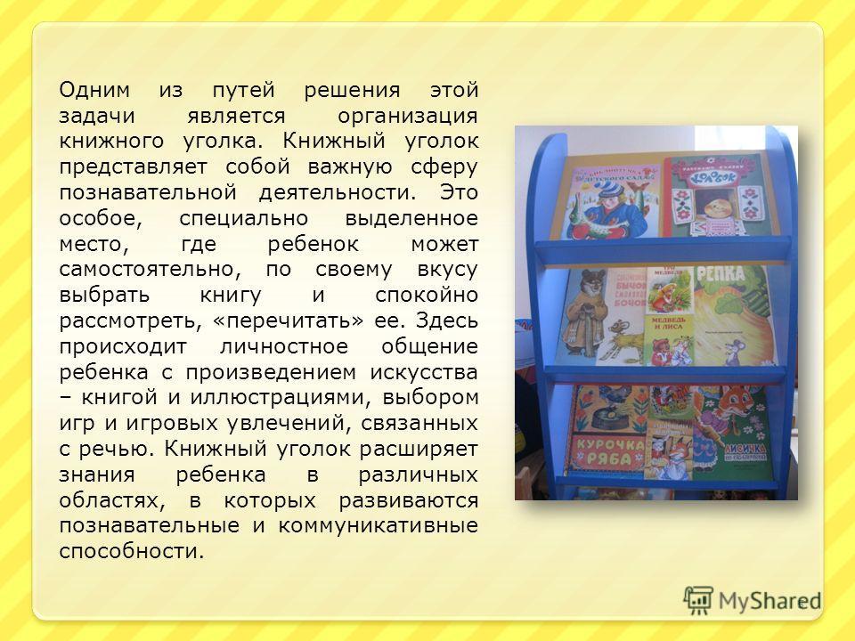 Одним из путей решения этой задачи является организация книжного уголка. Книжный уголок представляет собой важную сферу познавательной деятельности. Это особое, специально выделенное место, где ребенок может самостоятельно, по своему вкусу выбрать кн