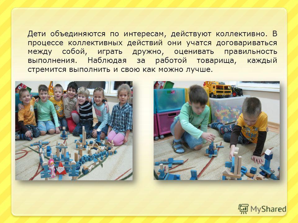 Дети объединяются по интересам, действуют коллективно. В процессе коллективных действий они учатся договариваться между собой, играть дружно, оценивать правильность выполнения. Наблюдая за работой товарища, каждый стремится выполнить и свою как можно