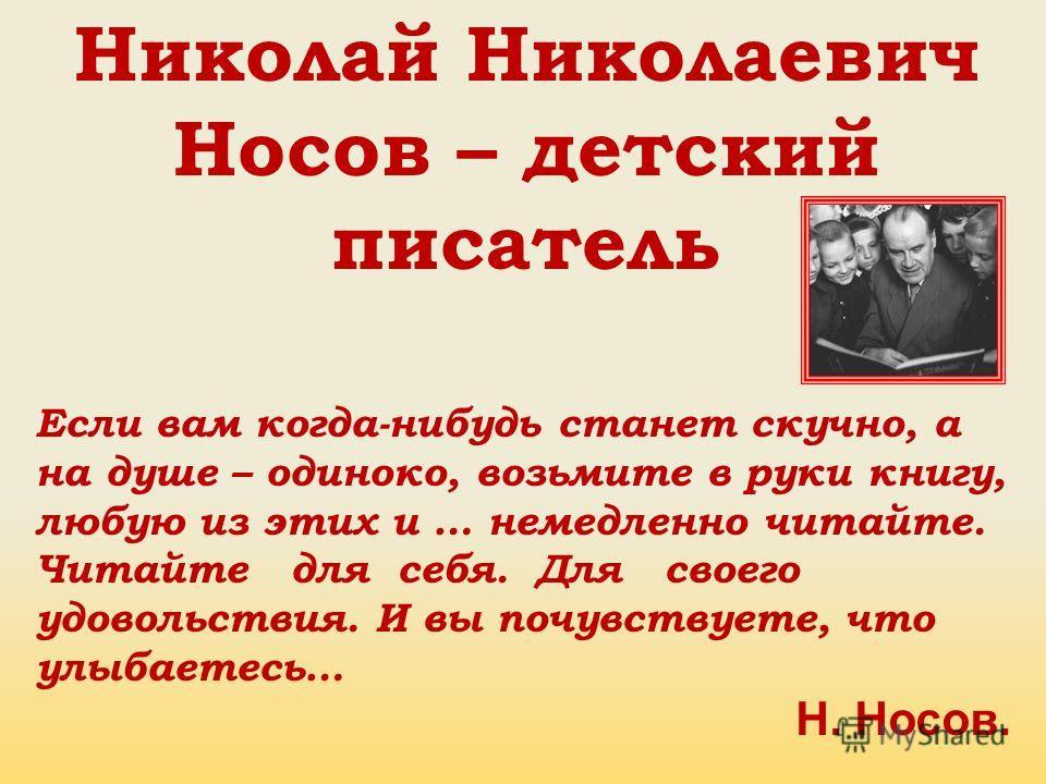 Николай Николаевич Носов – детский писатель Если вам когда-нибудь станет скучно, а на душе – одиноко, возьмите в руки книгу, любую из этих и … немедленно читайте. Читайте для себя. Для своего удовольствия. И вы почувствуете, что улыбаетесь… Н. Носов.