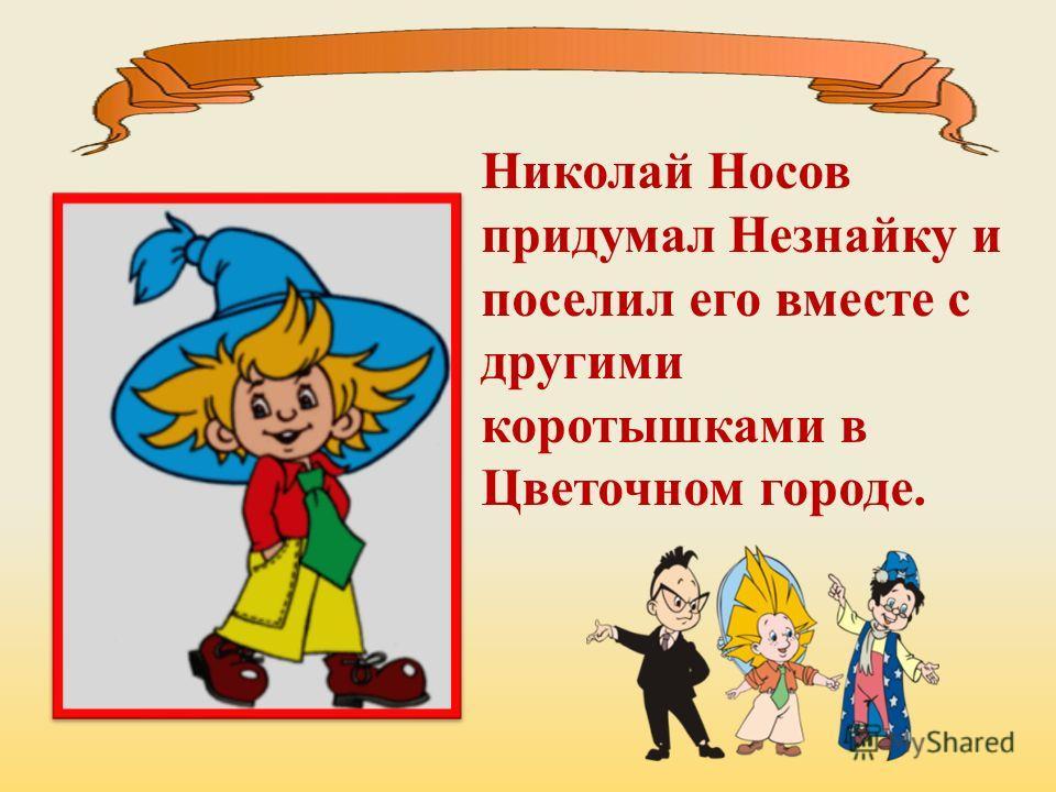 Николай Носов придумал Незнайку и поселил его вместе с другими коротышками в Цветочном городе.