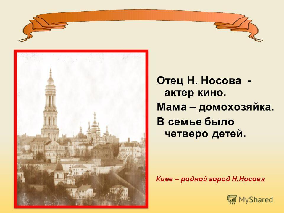 Отец Н. Носова - актер кино. Мама – домохозяйка. В семье было четверо детей. Киев – родной город Н.Носова