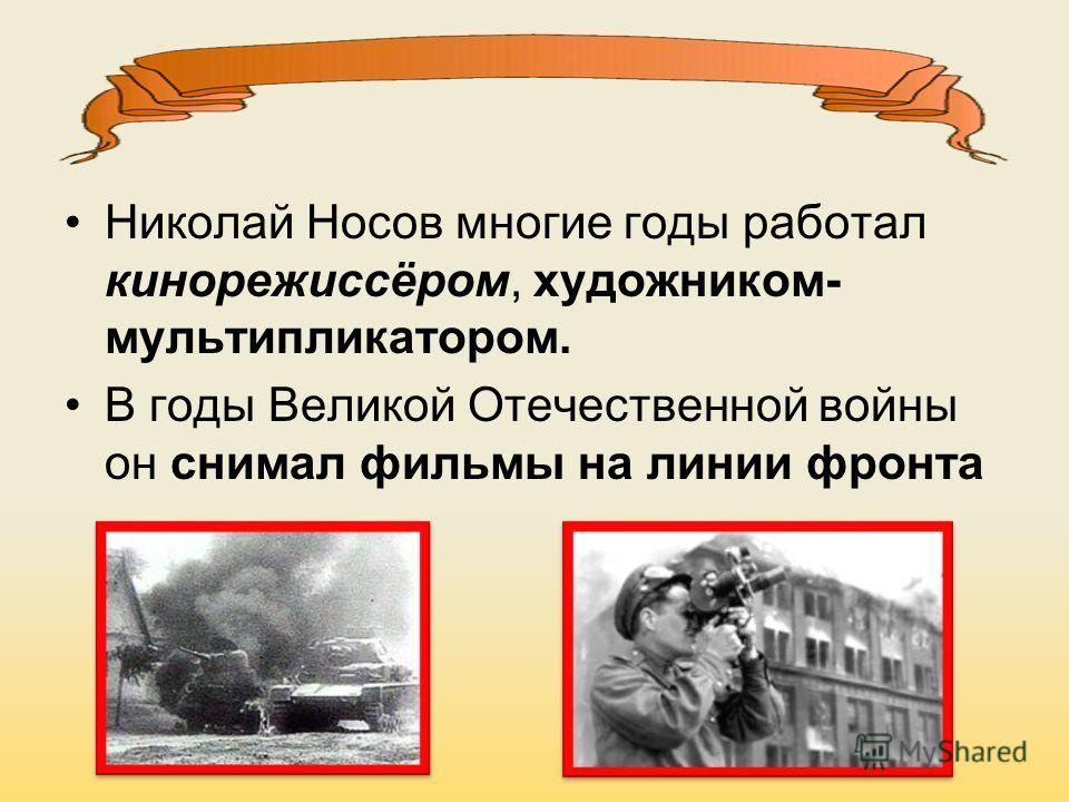 Николай Носов многие годы работал кинорежиссёром, художником- мультипликатором. В годы Великой Отечественной войны он снимал фильмы на линии фронта