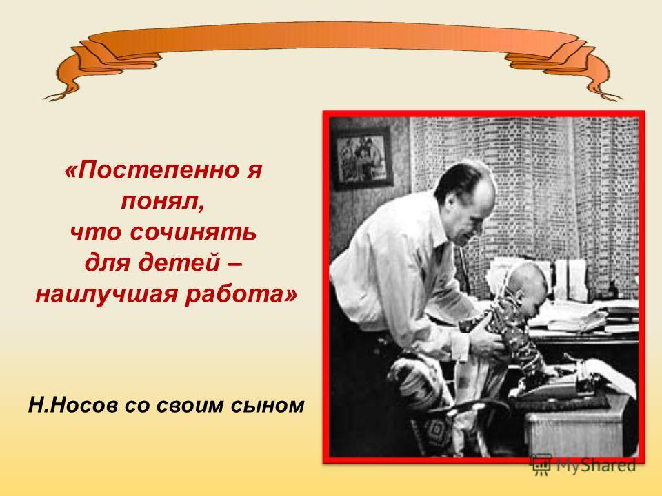 «Постепенно я понял, что сочинять для детей – наилучшая работа» Н.Носов со своим сыном