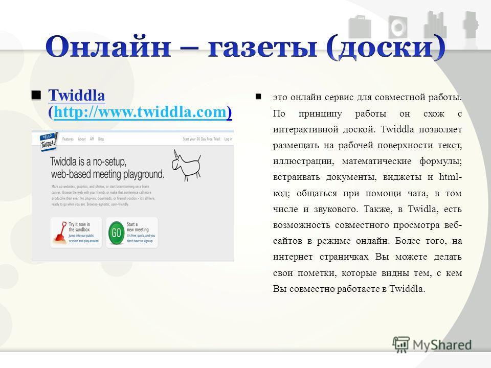 это онлайн сервис для совместной работы. По принципу работы он схож с интерактивной доской. Twiddla позволяет размещать на рабочей поверхности текст, иллюстрации, математические формулы; встраивать документы, виджеты и html- код; общаться при помощи
