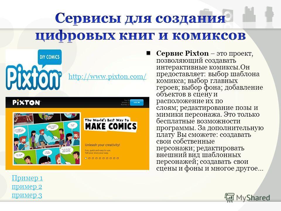 Сервис Pixton – это проект, позволяющий создавать интерактивные комиксы.Он предоставляет: выбор шаблона комикса; выбор главных героев; выбор фона; добавление объектов в сцену и расположение их по слоям; редактирование позы и мимики персонажа. Это тол