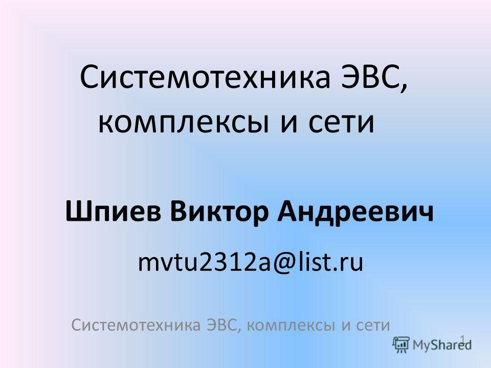 Системотехника ЭВС, комплексы и сети Шпиев Виктор Андреевич mvtu2312a@list.ru 1 Системотехника ЭВС, комплексы и сети