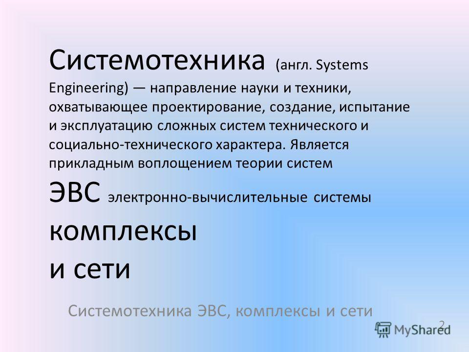 Системотехника (англ. Systems Engineering) направление науки и техники, охватывающее проектирование, создание, испытание и эксплуатацию сложных систем технического и социально-технического характера. Является прикладным воплощением теории систем ЭВС
