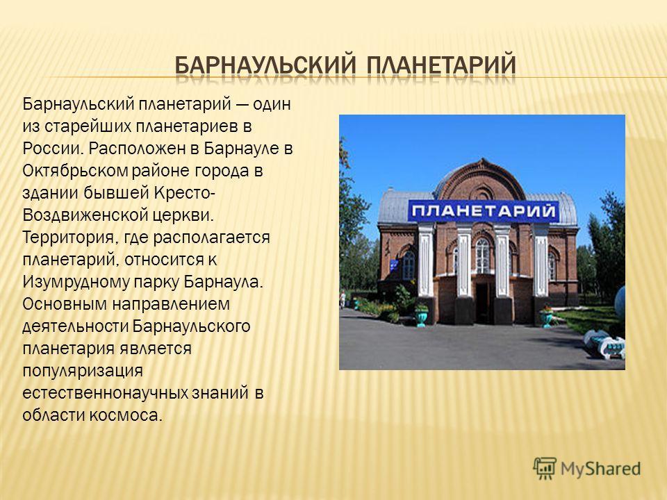Барнаульский планетарий один из старейших планетариев в России. Расположен в Барнауле в Октябрьском районе города в здании бывшей Кресто- Воздвиженской церкви. Территория, где располагается планетарий, относится к Изумрудному парку Барнаула. Основным