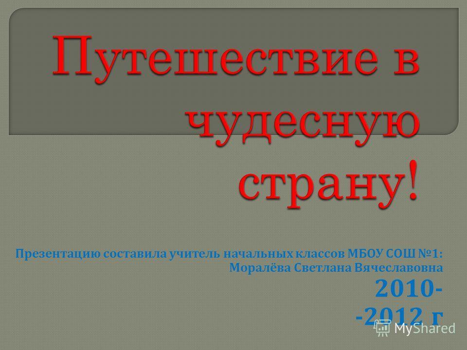 Презентацию составила учитель начальных классов МБОУ СОШ 1: Моралёва Светлана Вячеславовна 2010- -2012 г