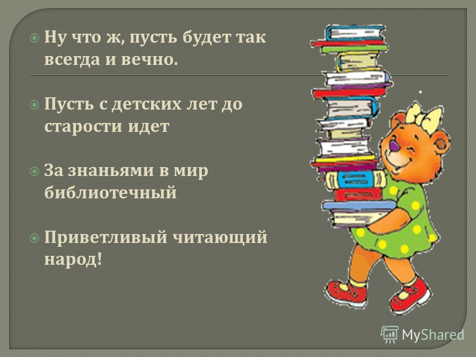 Ну что ж, пусть будет так всегда и вечно. Пусть с детских лет до старости идет За знаньями в мир библиотечный Приветливый читающий народ !