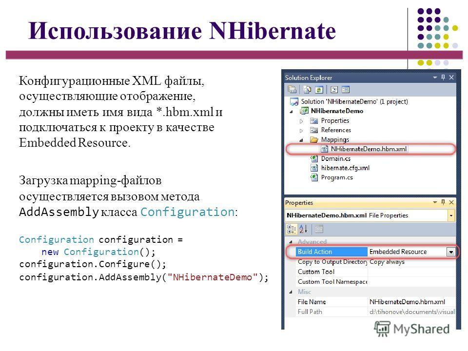 Использование NHibernate Конфигурационные XML файлы, осуществляющие отображение, должны иметь имя вида *.hbm.xml и подключаться к проекту в качестве Embedded Resource. Загрузка mapping-файлов осуществляется вызовом метода AddAssembly класса Configura