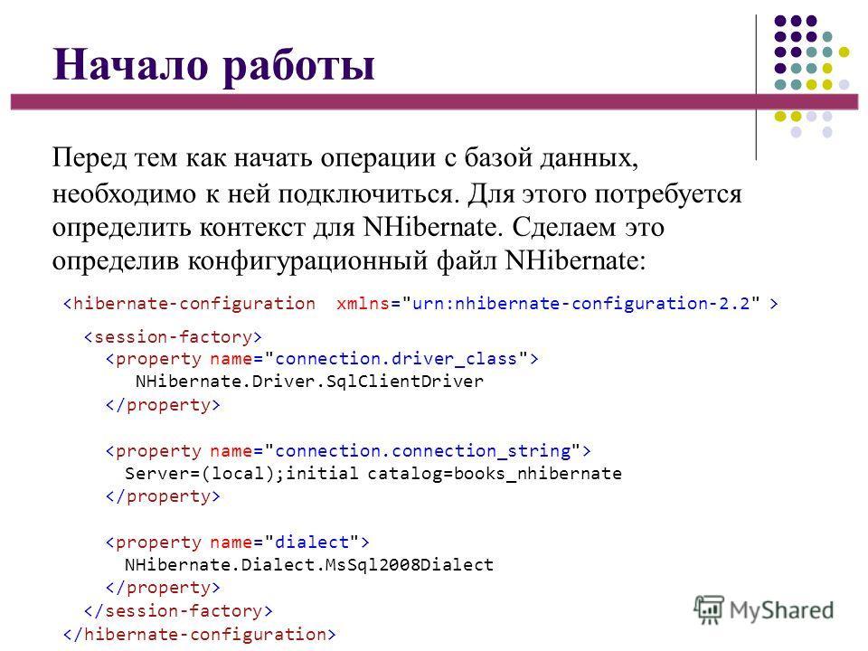 Начало работы Перед тем как начать операции с базой данных, необходимо к ней подключиться. Для этого потребуется определить контекст для NHibernate. Сделаем это определив конфигурационный файл NHibernate:  NHibernate.Driver.SqlClientDriver Server=(lo