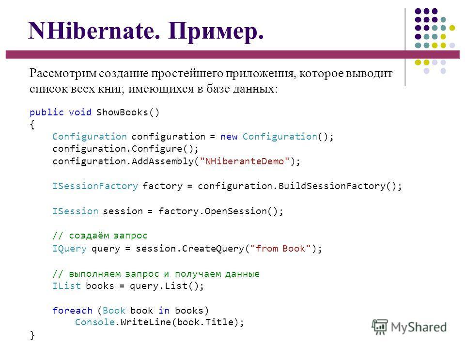 NHibernate. Пример. Рассмотрим создание простейшего приложения, которое выводит список всех книг, имеющихся в базе данных: public void ShowBooks() { Configuration configuration = new Configuration(); configuration.Configure(); configuration.AddAssemb