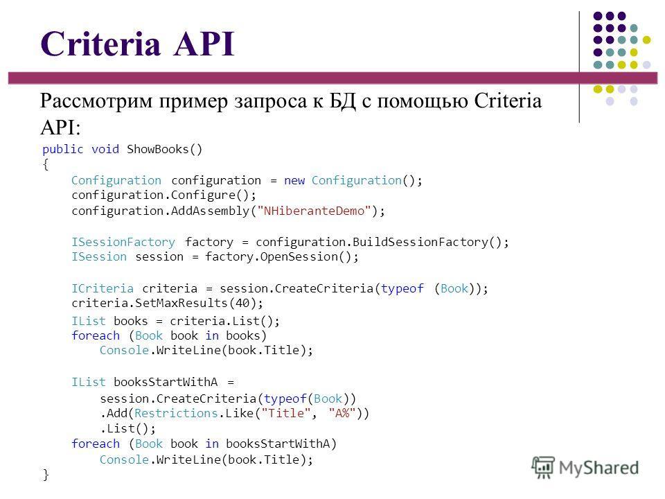 Criteria API Рассмотрим пример запроса к БД с помощью Criteria API: public void ShowBooks() { Configuration configuration = new Configuration(); configuration.Configure(); configuration.AddAssembly(