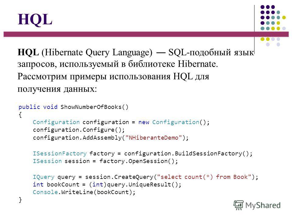 HQL HQL (Hibernate Query Language) SQL-подобный язык запросов, используемый в библиотеке Hibernate. Рассмотрим примеры использования HQL для получения данных: public void ShowNumberOfBooks() { Configuration configuration = new Configuration(); config