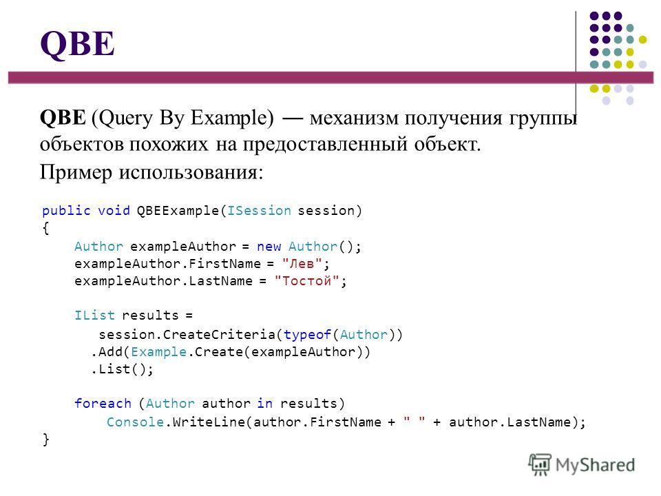 QBE QBE (Query By Example) механизм получения группы объектов похожих на предоставленный объект. Пример использования: public void QBEExample(ISession session) { Author exampleAuthor = new Author(); exampleAuthor.FirstName =