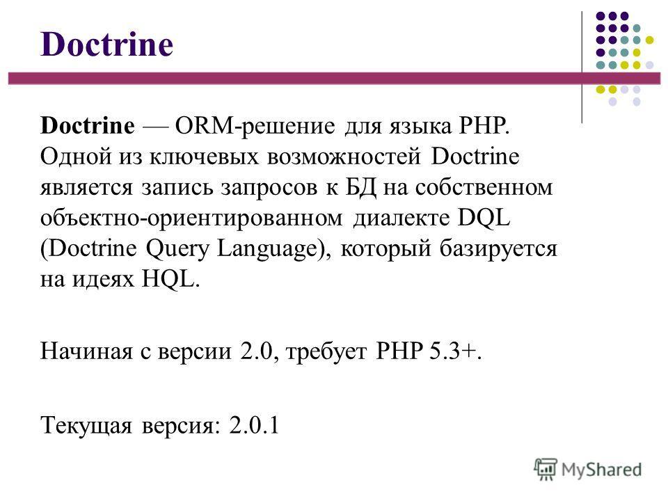 Doctrine Doctrine ORM-решение для языка PHP. Одной из ключевых возможностей Doctrine является запись запросов к БД на собственном объектно-ориентированном диалекте DQL (Doctrine Query Language), который базируется на идеях HQL. Начиная с версии 2.0,