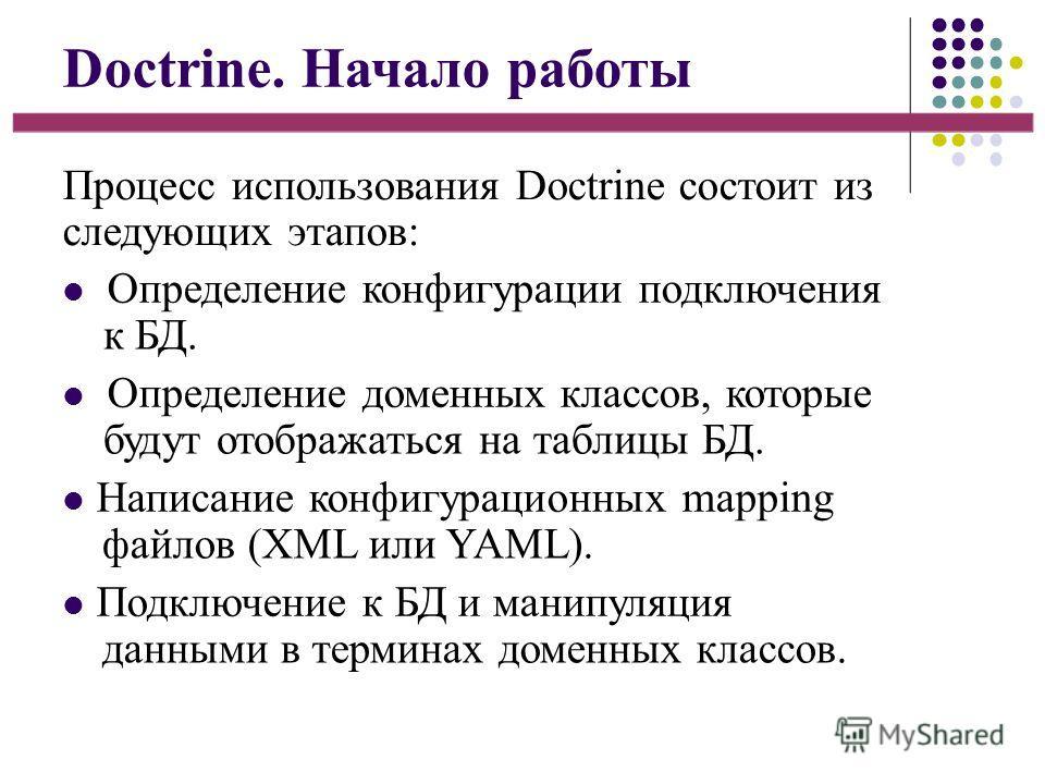 Doctrine. Начало работы Процесс использования Doctrine состоит из следующих этапов: Определение конфигурации подключения к БД. Определение доменных классов, которые будут отображаться на таблицы БД. Написание конфигурационных mapping файлов (XML или