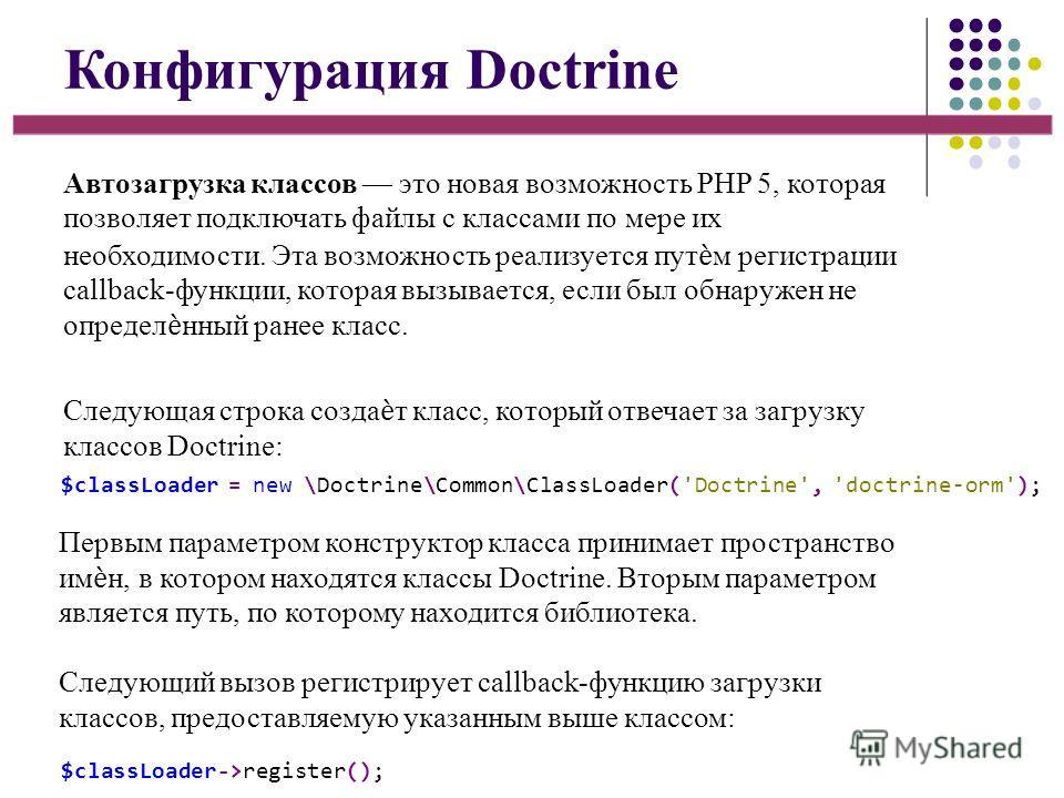 Конфигурация Doctrine Автозагрузка классов это новая возможность PHP 5, которая позволяет подключать файлы с классами по мере их необходимости. Эта возможность реализуется путм регистрации callback-функции, которая вызывается, если был обнаружен не о
