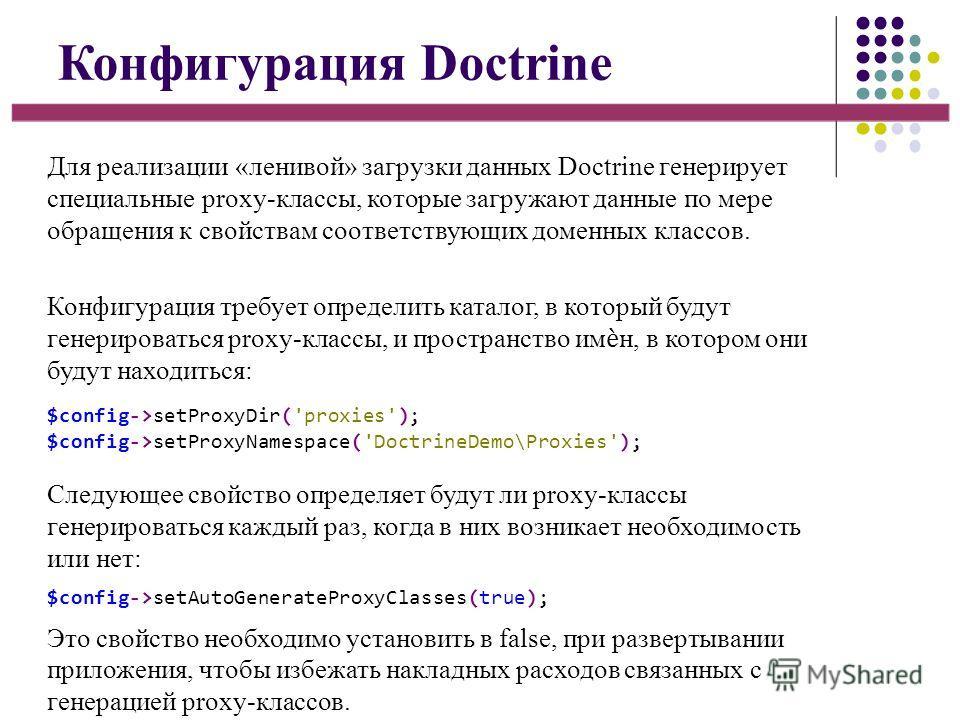 Конфигурация Doctrine Для реализации «ленивой» загрузки данных Doctrine генерирует специальные proxy-классы, которые загружают данные по мере обращения к свойствам соответствующих доменных классов. Конфигурация требует определить каталог, в который б