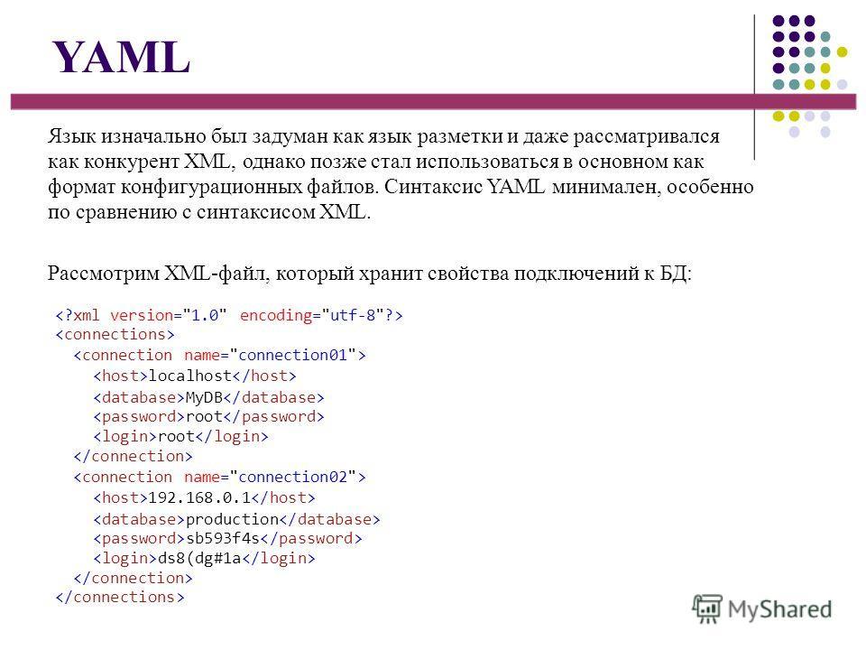 YAML Язык изначально был задуман как язык разметки и даже рассматривался как конкурент XML, однако позже стал использоваться в основном как формат конфигурационных файлов. Синтаксис YAML минимален, особенно по сравнению с синтаксисом XML. Рассмотрим