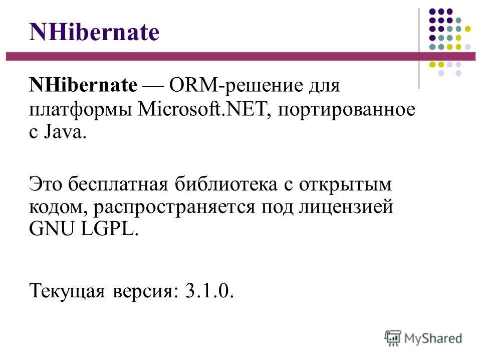 NHibernate NHibernate ORM-решение для платформы Microsoft.NET, портированное с Java. Это бесплатная библиотека с открытым кодом, распространяется под лицензией GNU LGPL. Текущая версия: 3.1.0.