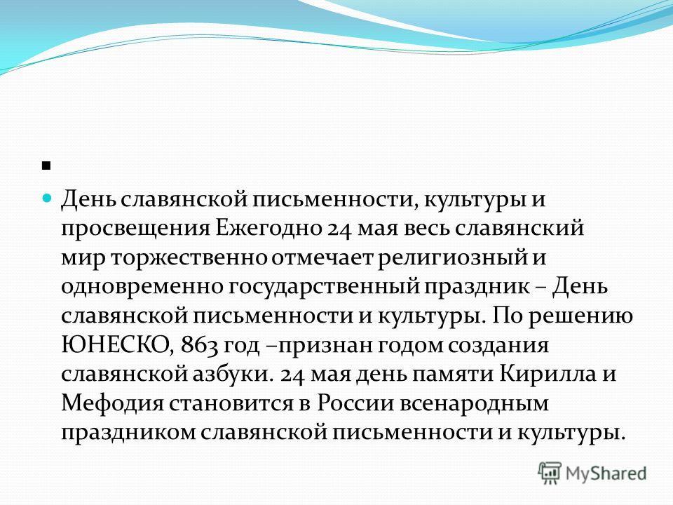 День славянской письменности, культуры и просвещения Ежегодно 24 мая весь славянский мир торжественно отмечает религиозный и одновременно государственный праздник – День славянской письменности и культуры. По решению ЮНЕСКО, 863 год –признан годом со