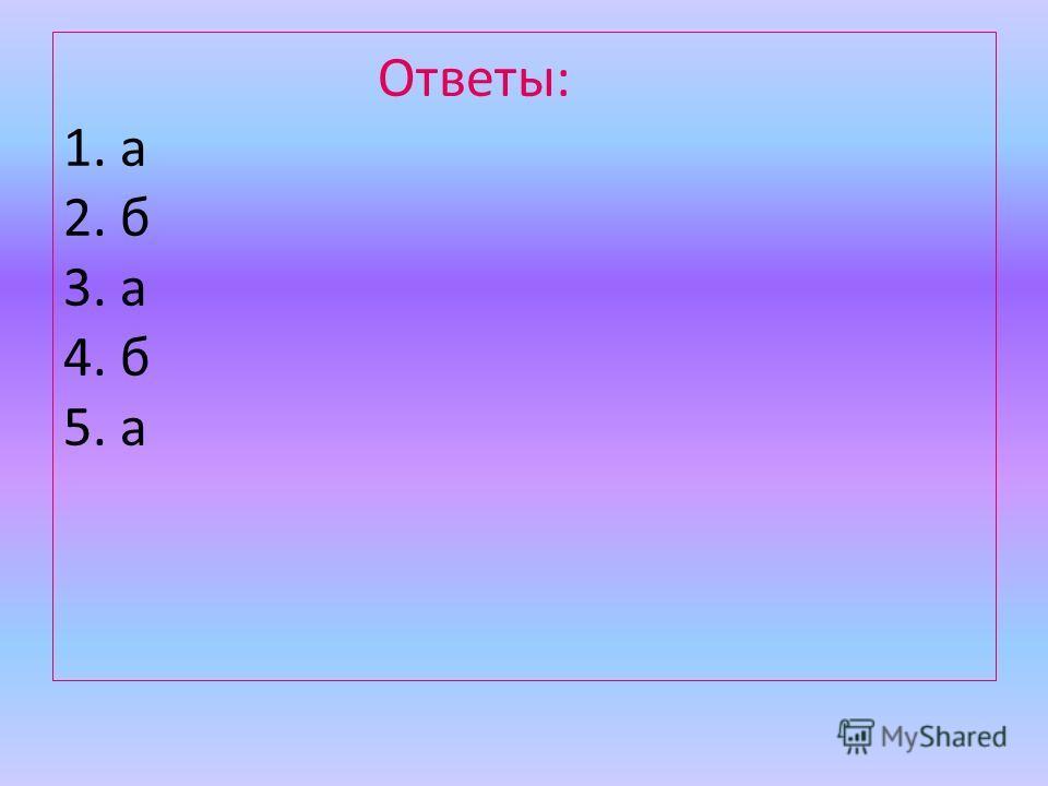 Ответы: 1. а 2. б 3. а 4. б 5. а