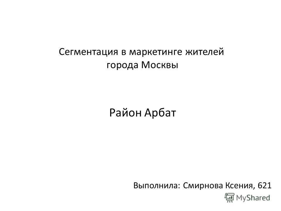Сегментация в маркетинге жителей города Москвы Район Арбат Выполнила: Смирнова Ксения, 621