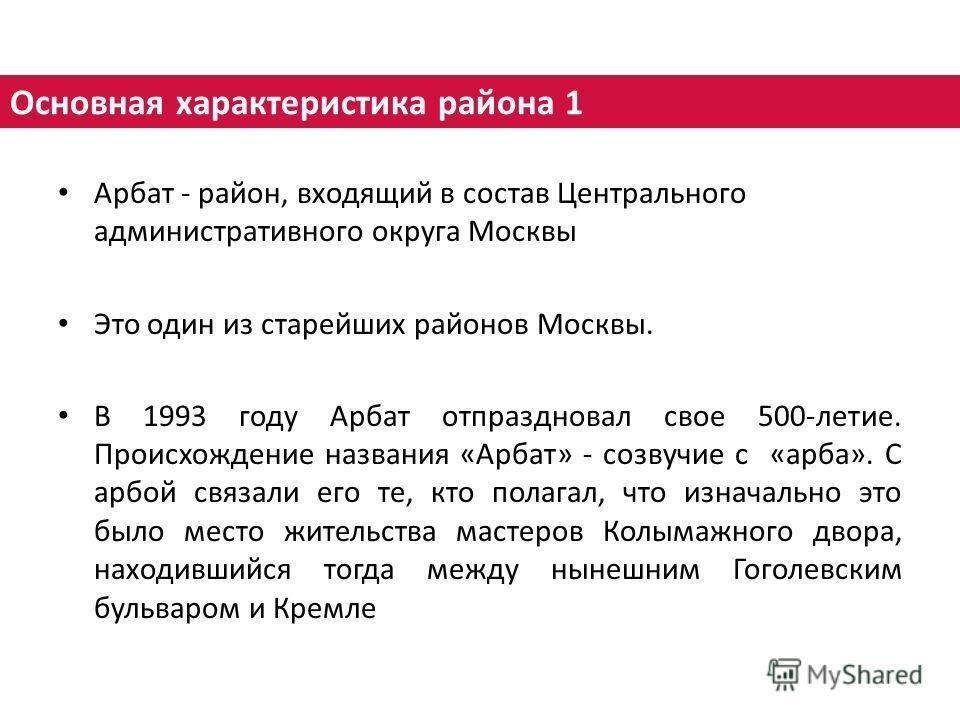 Арбат - район, входящий в состав Центрального административного округа Москвы Это один из старейших районов Москвы. В 1993 году Арбат отпраздновал свое 500-летие. Происхождение названия «Арбат» - созвучие с «арба». С арбой связали его те, кто полагал