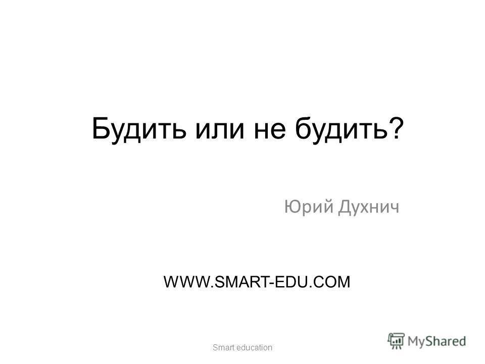 Будить или не будить? Юрий Духнич Smart education WWW.SMART-EDU.COM