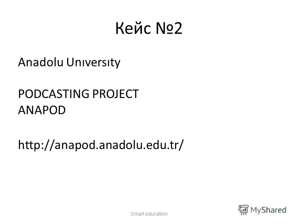 Кейс 2 Anadolu Unıversıty PODCASTING PROJECT ANAPOD Project Anapod http://anapod.anadolu.edu.tr/ разных программ свыше 1.1 миллиона студентов. Smart education