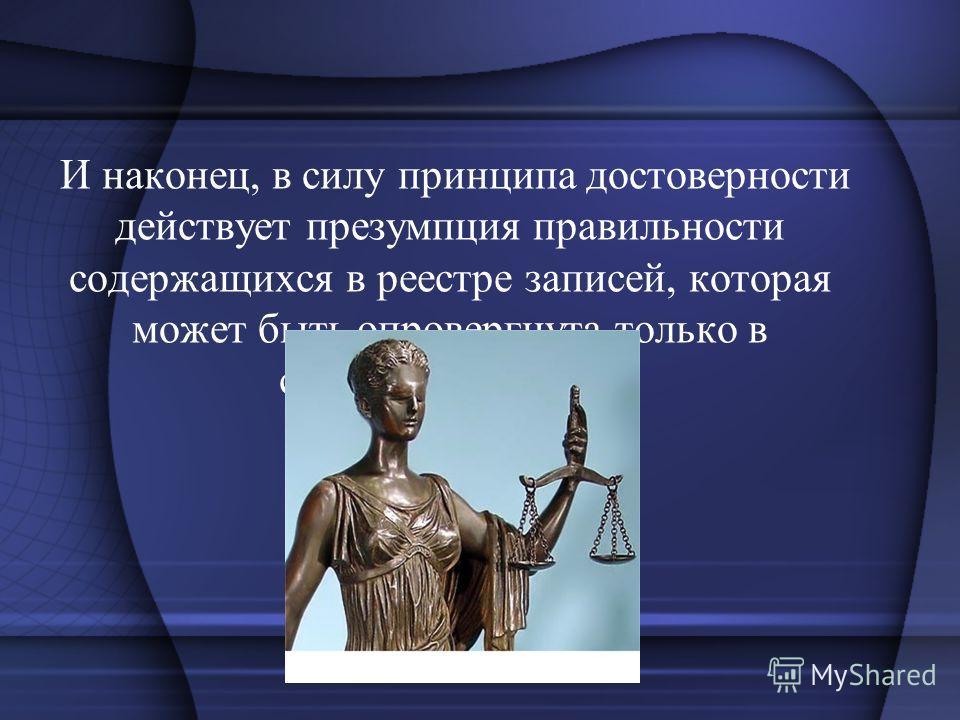 И наконец, в силу принципа достоверности действует презумпция правильности содержащихся в реестре записей, которая может быть опровергнута только в судебном порядке.
