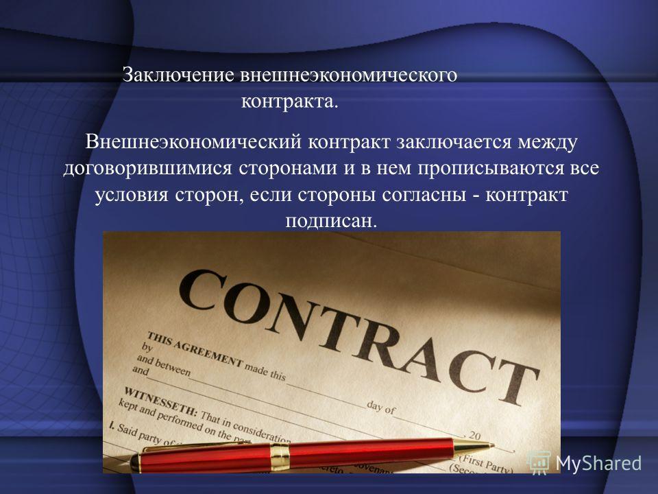Заключение внешнеэкономического контракта. Внешнеэкономический контракт заключается между договорившимися сторонами и в нем прописываются все условия сторон, если стороны согласны - контракт подписан.