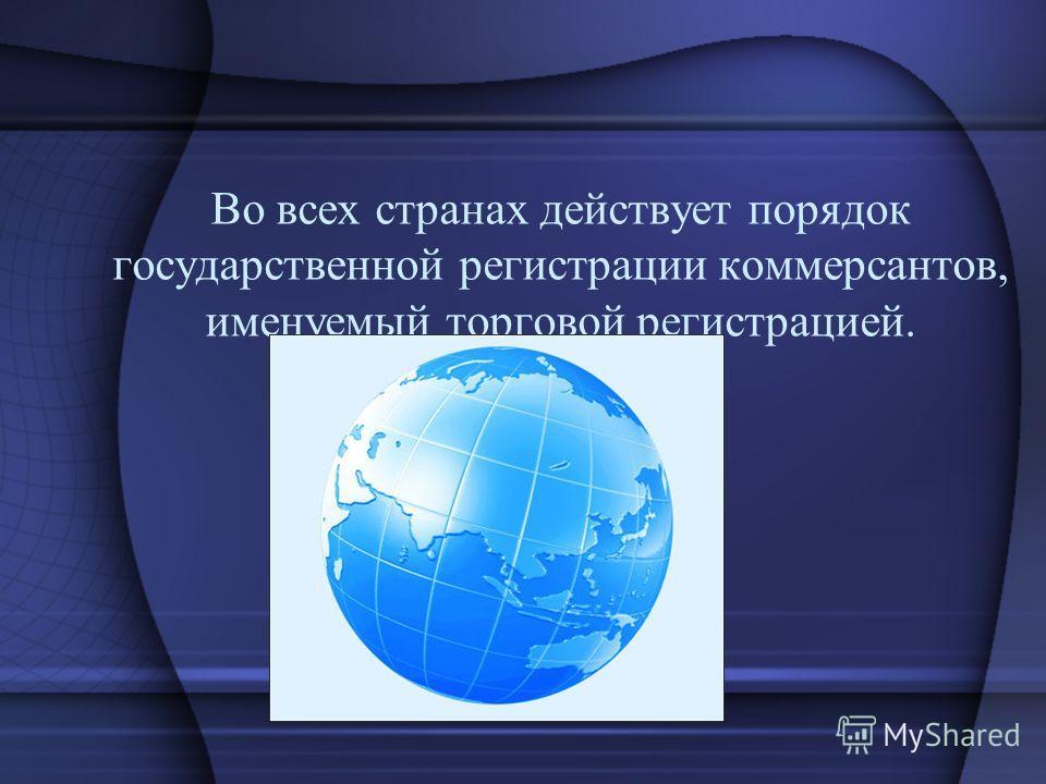 Во всех странах действует порядок государственной регистрации коммерсантов, именуемый торговой регистрацией.