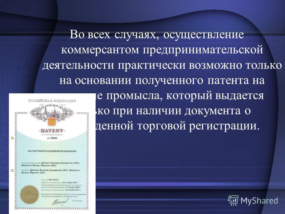 Во всех случаях, осуществление коммерсантом предпринимательской деятельности практически возможно только на основании полученного патента на ведение промысла, который выдается только при наличии документа о проведенной торговой регистрации.