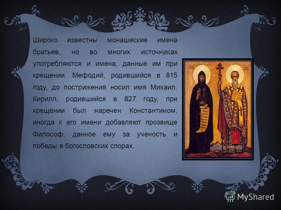 Широко известны монашеские имена братьев, но во многих источниках употребляются и имена, данные им при крещении. Мефодий, родившийся в 815 году, до пострижения носил имя Михаил. Кирилл, родившийся в 827 году, при крещении был наречен Константином, ин