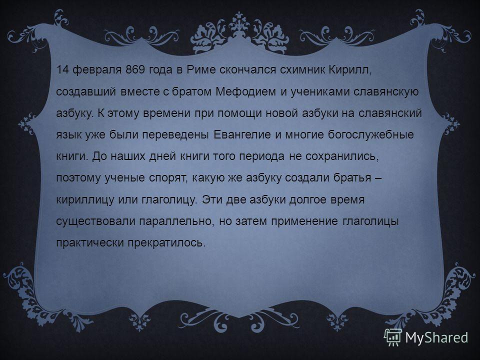 14 февраля 869 года в Риме скончался схимник Кирилл, создавший вместе с братом Мефодием и учениками славянскую азбуку. К этому времени при помощи новой азбуки на славянский язык уже были переведены Евангелие и многие богослужебные книги. До наших дне