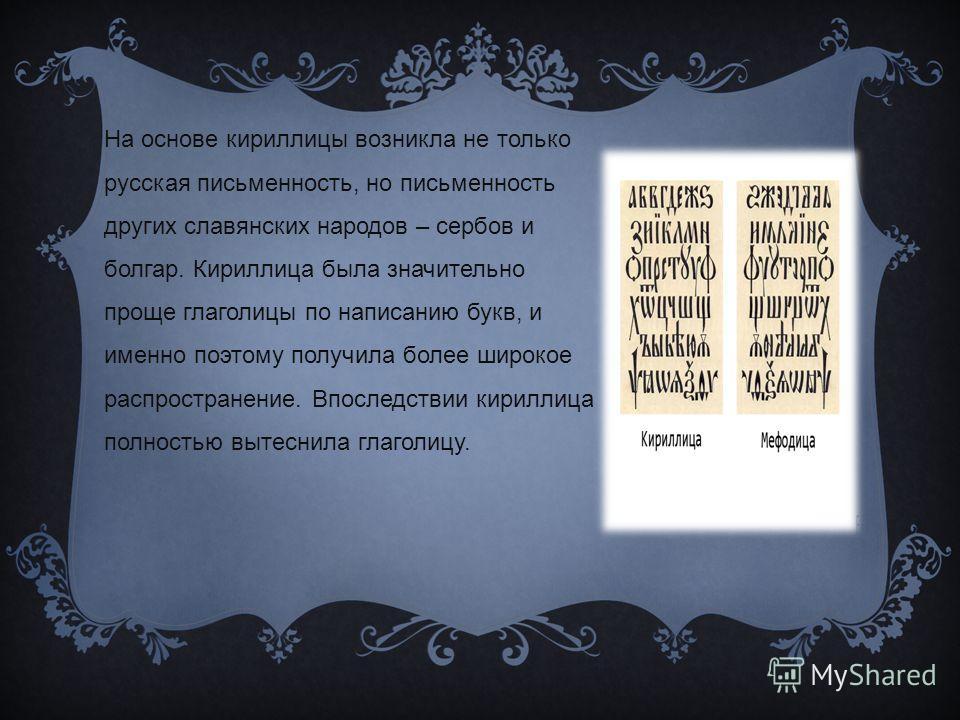 На основе кириллицы возникла не только русская письменность, но письменность других славянских народов – сербов и болгар. Кириллица была значительно проще глаголицы по написанию букв, и именно поэтому получила более широкое распространение. Впоследст
