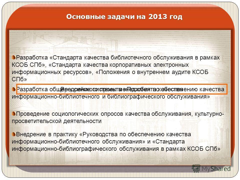 Основные задачи на 2013 год Разработка «Стандарта качества библиотечного обслуживания в рамках КСОБ СПб», «Стандарта качества корпоративных электронных информационных ресурсов», «Положения о внутреннем аудите КСОБ СПб» Разработка общероссийского прое
