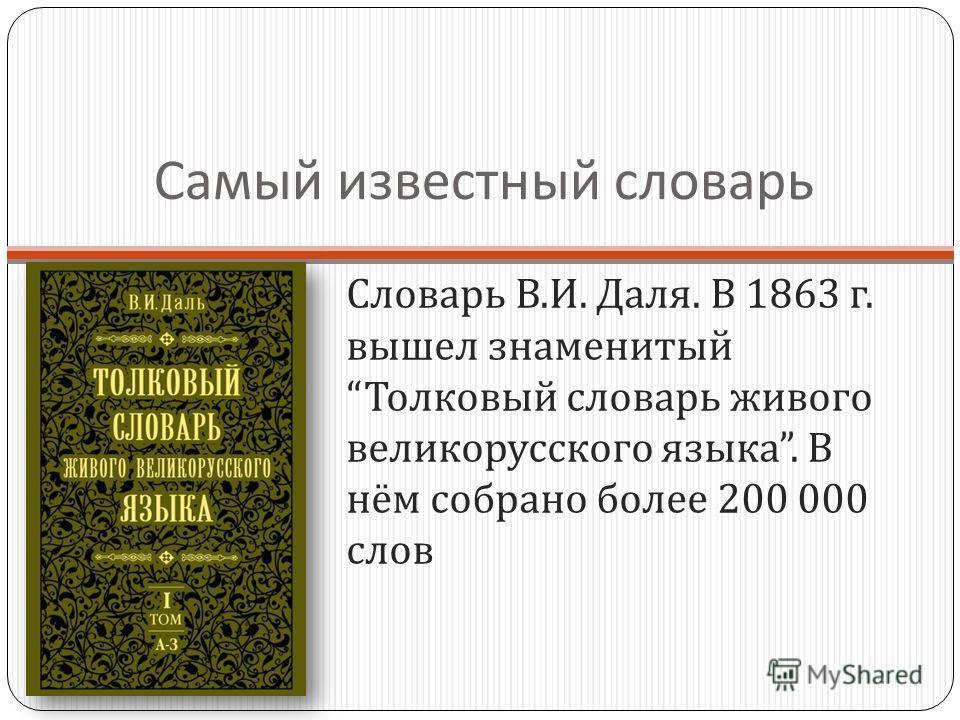 Самый известный словарь Словарь В. И. Даля. В 1863 г. вышел знаменитый Толковый словарь живого великорусского языка. В нём собрано более 200 000 слов
