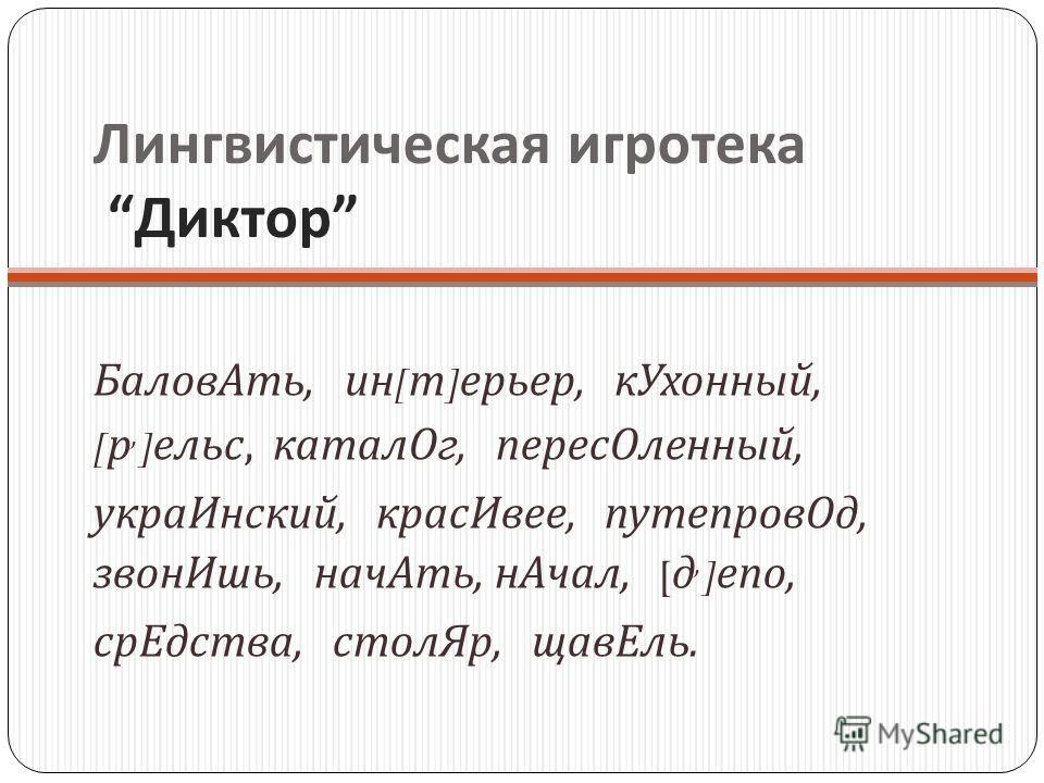 Лингвистическая игротека Диктор БаловАть, ин [ т ] ерьер, кУхонный, [ р, ] ельс, каталОг, пересОленный, украИнский, красИвее, путепровОд, звонИшь, начАть, нАчал, [ д, ] епо, срЕдства, столЯр, щавЕль.