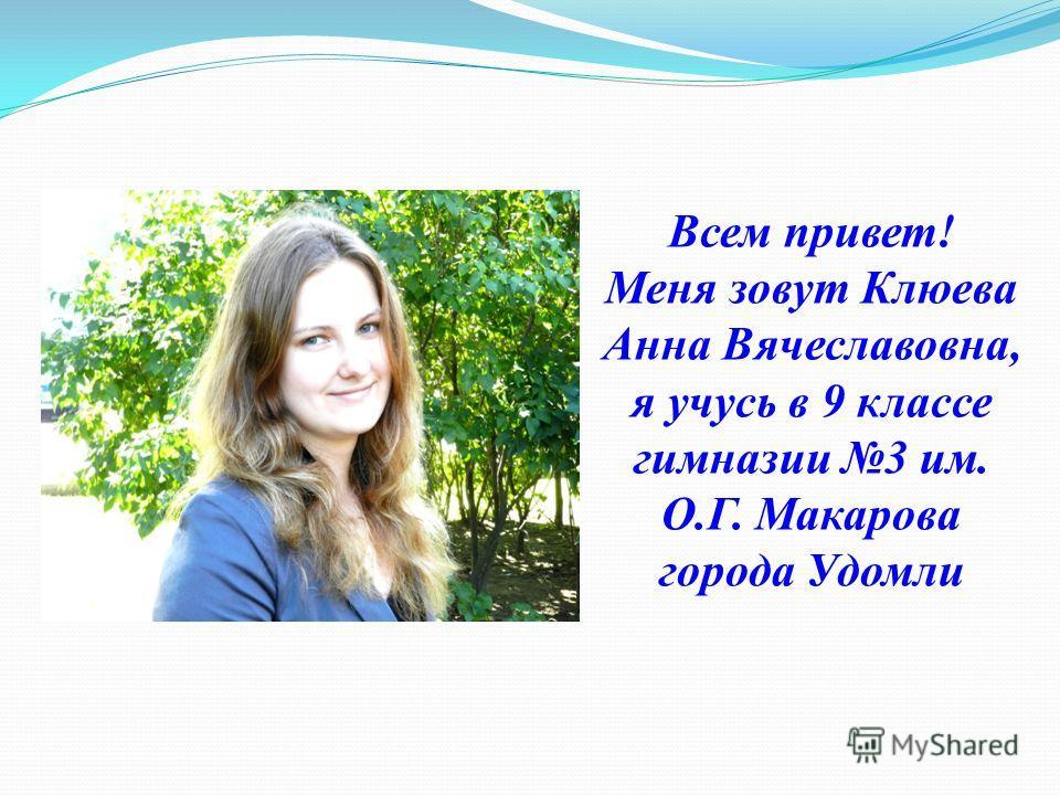 Всем привет! Меня зовут Клюева Анна Вячеславовна, я учусь в 9 классе гимназии 3 им. О.Г. Макарова города Удомли