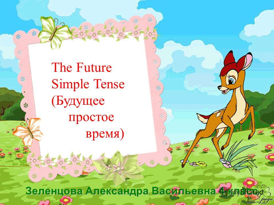 The Future Simple Tense (Будущее простое время) Зеленцова Александра Васильевна 4 класс