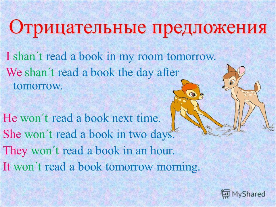 Отрицательные предложения I shan´t read a book in my room tomorrow. We shan´t read a book the day after tomorrow. He won´t read a book next time. She won´t read a book in two days. They won´t read a book in an hour. It won´t read a book tomorrow morn