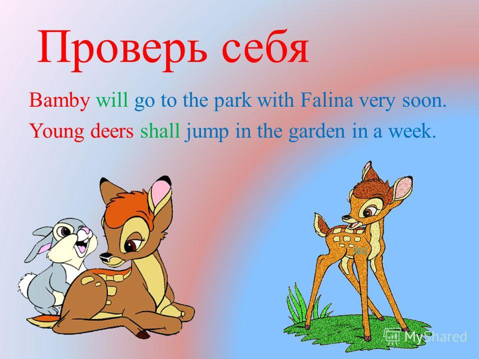 Проверь себя Bamby will go to the park with Falina very soon. Young deers shall jump in the garden in a week.
